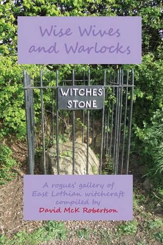Wise Wives and Warlocks: A rogues' gallery of East Lothian witchcraft (Paperback)