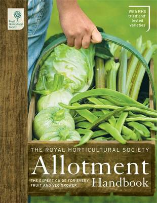 The RHS Allotment Handbook: The Expert Guide for Every Fruit and Veg Grower - Royal Horticultural Society Handbooks (Hardback)