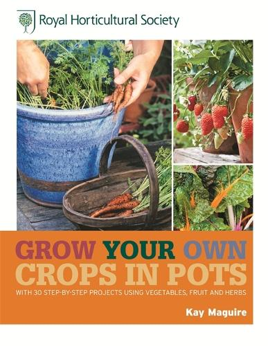 RHS Grow Your Own: Crops in Pots: with 30 step-by-step projects using vegetables, fruit and herbs - Royal Horticultural Society Grow Your Own (Hardback)