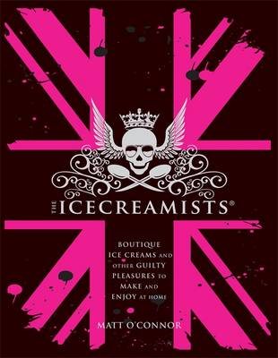 The Icecreamists: Boutique Ice Creams and Other Guilty Pleasures to Make and Enjoy at Home (Hardback)