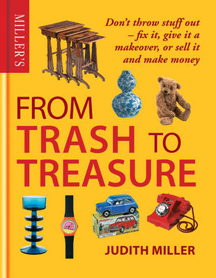 Miller's from Trash to Treasure: Don't Throw Stuff Out - Fix it, Give it a Makeover, or Sell it and Make Money (Hardback)