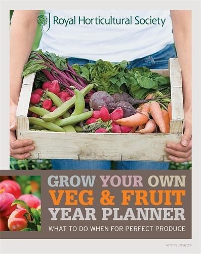 RHS Grow Your Own: Veg & Fruit Year Planner: What to do when for perfect produce - Royal Horticultural Society Grow Your Own (Paperback)