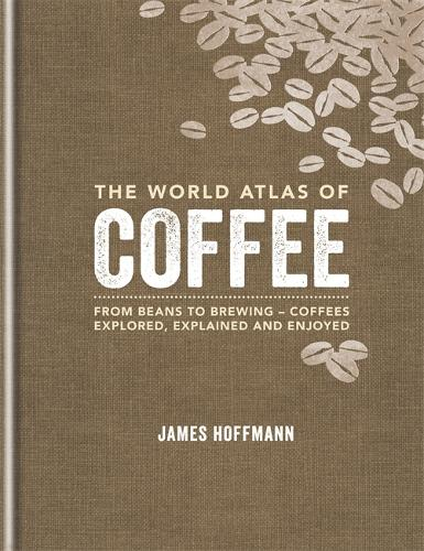 The World Atlas of Coffee: From beans to brewing - coffees explored, explained and enjoyed - World Atlas Of (Hardback)