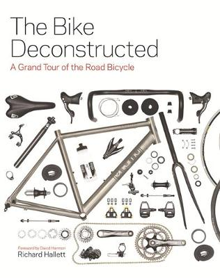The Bike Deconstructed: A grand tour of the road bicycle (Hardback)
