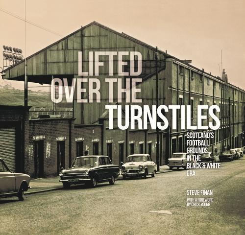 Lifted Over The Turnstiles: Scotland's Football Grounds In The Black & White Era (Hardback)