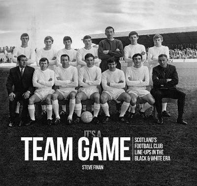It's A Team Game: Scotland's Football Club Line-Ups In The Black & White Era (Hardback)