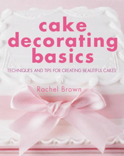 Cake Decorating Basics: Techniques and Tips for Creating Beautiful Cakes (Hardback)