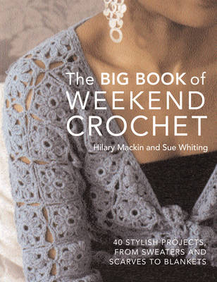 Big Book of Weekend Crochet: 40 Stylish Projects, from Sweaters and Scarves to Blankets (Hardback)