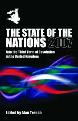 The State of the Nations 2007: Into the Third Term of Devolution in the UK - The State of the Nations Yearbooks (Paperback)