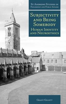 Subjectivity and Being Somebody: Human Identity and Neuroethics - St Andrews Studies in Philosophy and Public Affairs (Hardback)