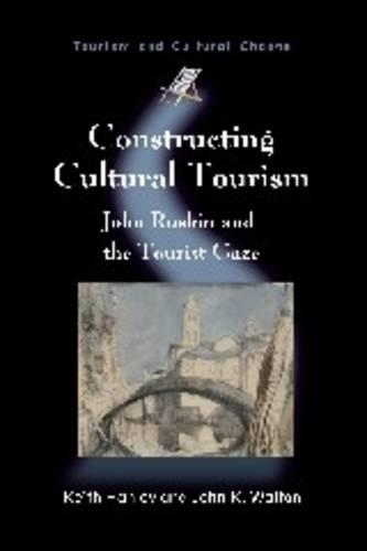 Constructing Cultural Tourism: John Ruskin and the Tourist Gaze - Tourism and Cultural Change (Paperback)