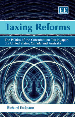 Taxing Reforms: The Politics of the Consumption Tax in Japan, the United States, Canada and Australia (Hardback)