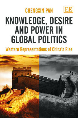 Knowledge, Desire and Power in Global Politics: Western Representations of China's Rise (Hardback)