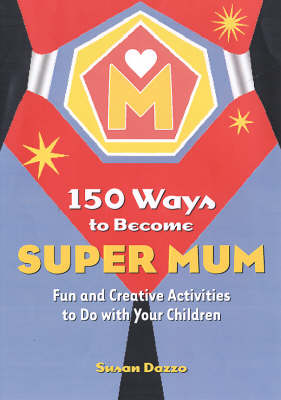150 Ways to Become Super Mum: Fun and Creative Activities to Do with Your Children (Paperback)