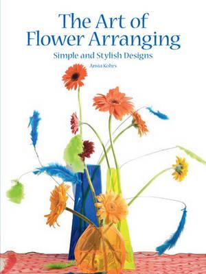 The Art of Flower Arranging: Simple and Stylish Designs (Hardback)
