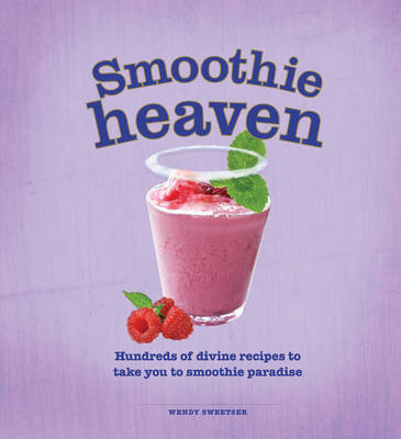 Smoothie Heaven: Hundreds of Divine Recipes to Take You to Smoothie Heaven (Hardback)
