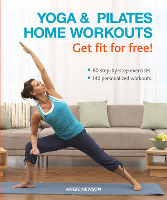 Yoga & Pilates Home Workouts Get Fit For Free!: 80 Step-by-step Exercises 140 Personalized Workouts (Hardback)