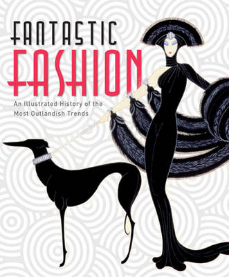 Fantastic Fashion: An Illustrated History of the Most Outlandish Trends (Paperback)