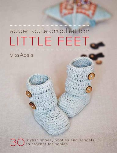 Super Cute Crochet for Little Feet: 30 Stylish Shoes, Booties and Sandals to Crochet for Babies (Paperback)