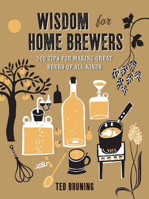 Wisdom for Home Brewers: 500 Tips for Making Great Beers of All Kinds (Hardback)