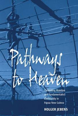 Pathways to Heaven: Contesting Mainline and Fundamentalist Christianity in Papua New Guinea (Hardback)