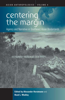 Centering the Margin: Agency and Narrative in Southeast Asian Borderlands - Asian Anthropologies 4 (Hardback)