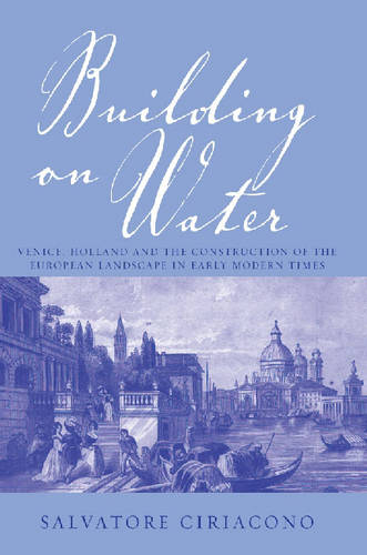 Building on Water: Venice, Holland and the Construction of the European Landscape in Early Modern Times (Hardback)