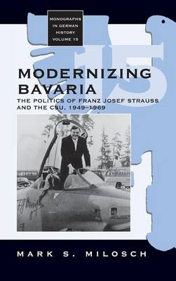 Modernizing Bavaria: The Politics of Franz Josef Strauss and the CSU, 1949-1969 - Monographs in German History 15 (Hardback)