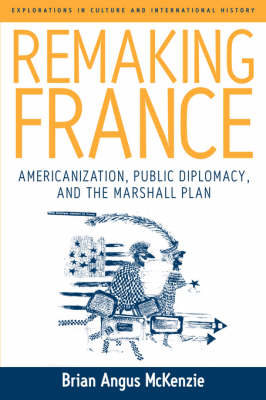 Remaking France: Americanization, Public Diplomacy, and the Marshall Plan - Explorations in Culture and International History 2 (Hardback)