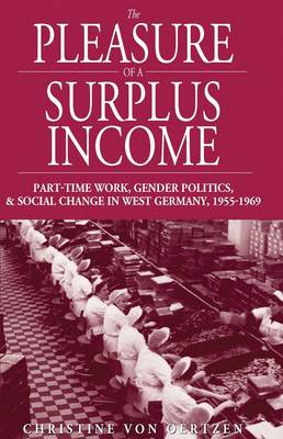 The Pleasure of a Surplus Income: Part-Time Work, Gender Politics, and Social Change in West Germany, 1955-1969 - Studies in German History (Hardback)