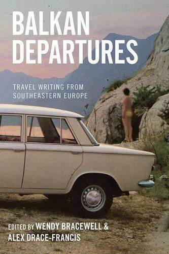 Balkan Departures: Travel Writing from Southeastern Europe (Hardback)