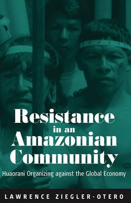 Resistance in an Amazonian Community: Huaorani Organizing Against the Global Economy (Paperback)