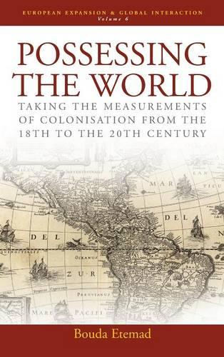 Possessing the World: Taking the Measurements of Colonisation from the 18th to the 20th Century - European Expansion & Global Interaction 6 (Hardback)