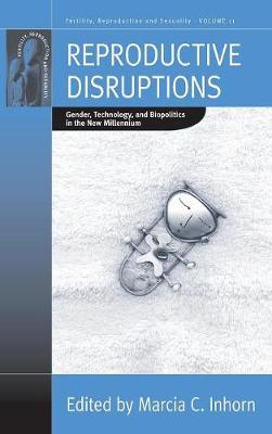 Reproductive Disruptions: Gender, Technology, and Biopolitics in the New Millennium - Fertility, Reproduction and Sexuality: Social and Cultural Perspectives 11 (Hardback)