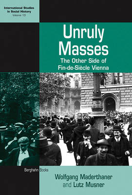 Unruly Masses: The Other Side of Fin-de-siecle Vienna - International Studies in Social History v. 13 (Paperback)