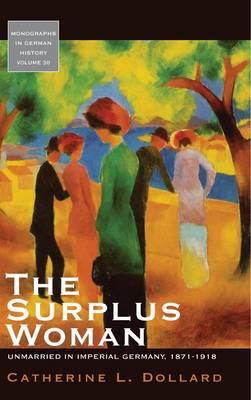 The Surplus Woman: Unmarried in Imperial Germany, 1871-1918 - Monographs in German History 30 (Hardback)