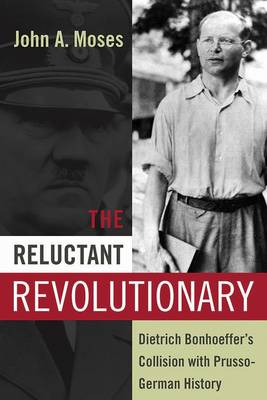 The Reluctant Revolutionary: Dietrich Bonhoeffer's Collision with Prusso-German History (Hardback)