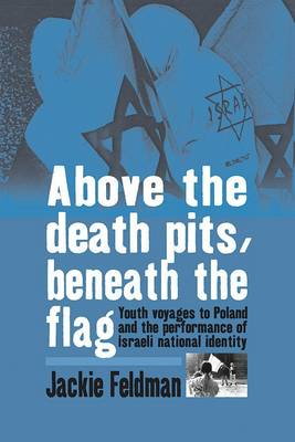 Above the Death Pits, Beneath the Flag: Youth Voyages to Poland and the Performance of Israeli National Identity (Paperback)