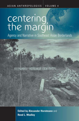 Centering the Margin: Agency and Narrative in Southeast Asian Borderlands - Asian Anthropologies v. 4 (Paperback)