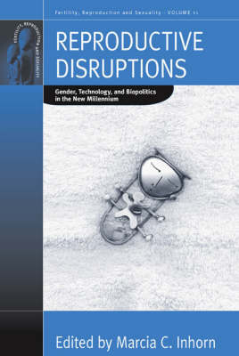 Reproductive Disruptions: Gender, Technology, and Biopolitics in the New Millennium - Fertility, Reproduction and Sexuality: Social and Cultural Perspectives 11 (Paperback)