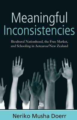 Meaningful Inconsistencies: Bicultural Nationhood, the Free Market, and Schooling in Aotearoa/New Zealand (Hardback)