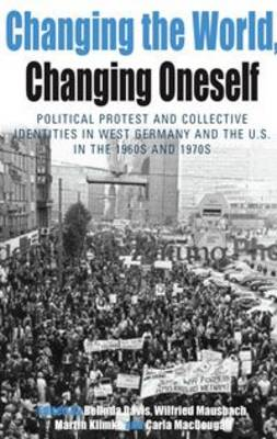 Changing the World, Changing Oneself: Political Protest and Collective Identities in West Germany and the U.S. in the 1960s and 1970s - Protest, Culture and Society v. 3 (Hardback)
