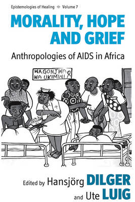 Morality, Hope and Grief: Anthropologies of AIDS in Africa - Epistemologies of Healing 7 (Hardback)