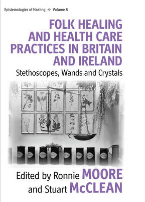 Folk Healing and Health Care Practices in Britain and Ireland: Stethoscopes, Wands and Crystals - Epistemologies of Healing 8 (Hardback)