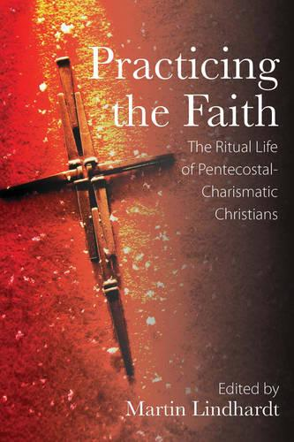 Practicing the Faith: The Ritual Life of Pentecostal-Charismatic Christians (Hardback)