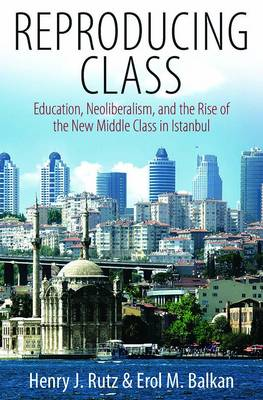 Reproducing Class: Education, Neoliberalism, and the Rise of the New Middle Class in Istanbul (Paperback)