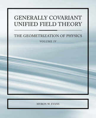 Generally Covariant Unified Field Thoery -The Geometrization of Physics - Volume IV (Paperback)