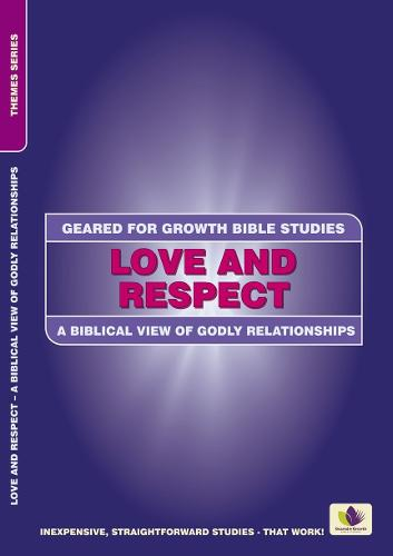 Love and Respect: A Biblical View of Godly Relationships - Geared for Growth (Paperback)