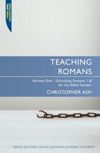 Teaching Romans: Volume 1: Unlocking Romans 1-8 for the Bible Teacher - Proclamation Trust (Paperback)
