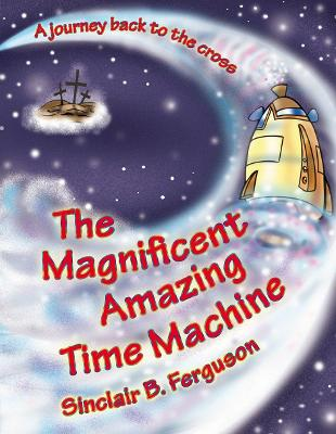 Magnificent Amazing Time Machine: A Journey Back to the Cross - Colour Books (Hardback)
